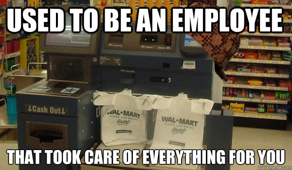 used to be an employee that took care of everything for you - Scumbag Self Checkout