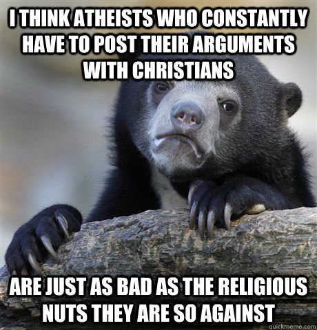 i think atheists who constantly have to post their arguments - Confession Bear