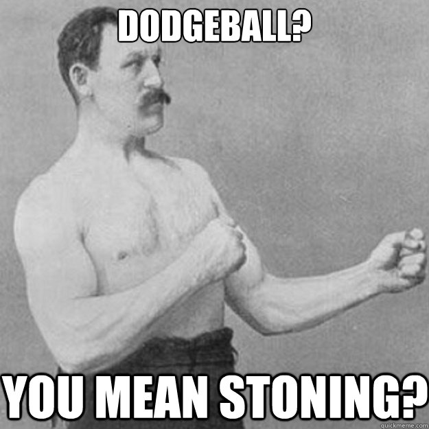 dodgeball you mean stoning - overly manly man