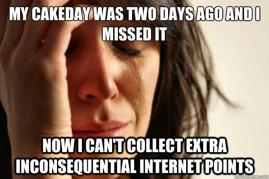 my cakeday was two days ago and i missed it now i cant coll - First World Problems