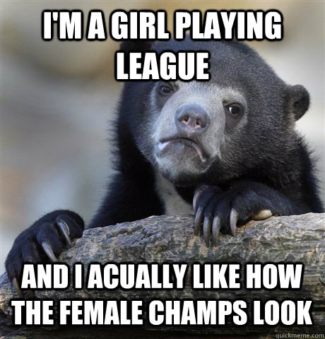 im a girl playing league and i acually like how the female  - Confession Bear