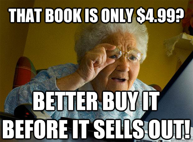 that book is only 499 better buy it before it sells out  - Grandma finds the Internet