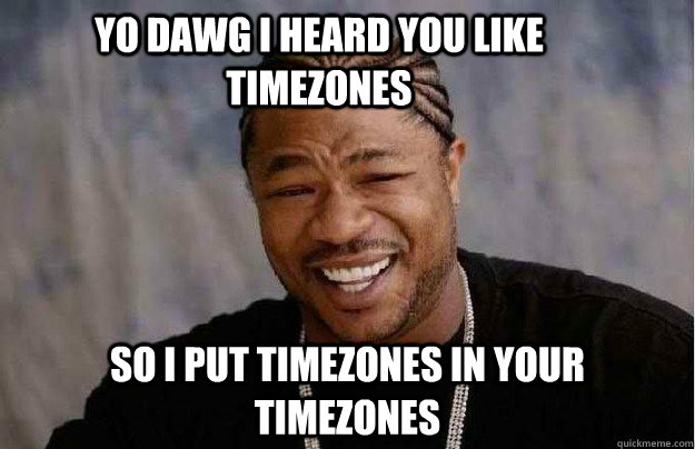 yo dawg i heard you like timezones so i put timezones in you - Xibit Yo Dawg
