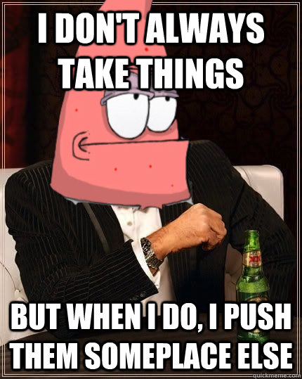 i dont always take things but when i do i push them somepl - The Most Interesting Starfish in the World