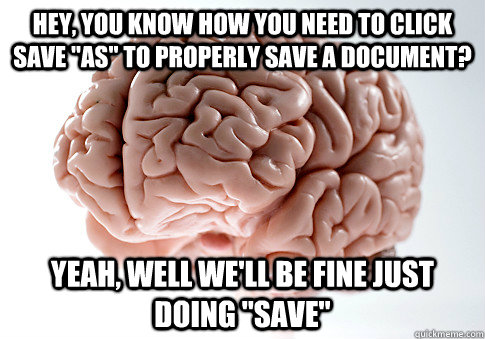 hey you know how you need to click save as to properly sa - Scumbag Brain