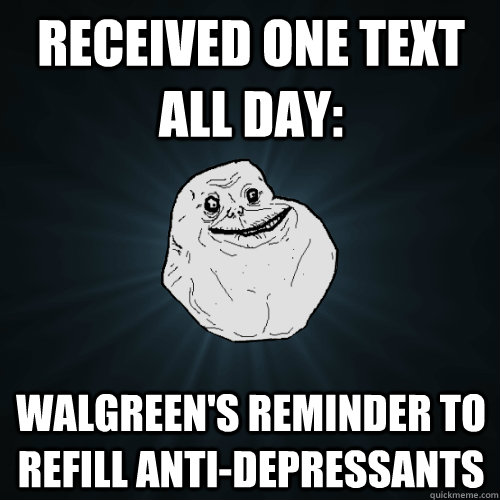 received one text all day walgreens reminder to refill ant - Forever Alone