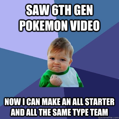 saw 6th gen pokemon video now i can make an all starter and  - Success Kid