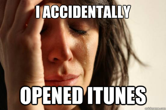 i accidentally opened itunes - First World Problems