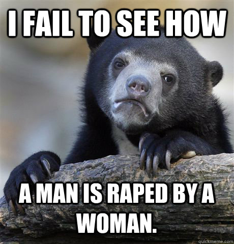 i fail to see how a man is raped by a woman - Confession Bear