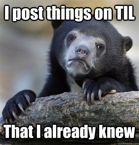 i post things on til that i already knew - Confession Bear