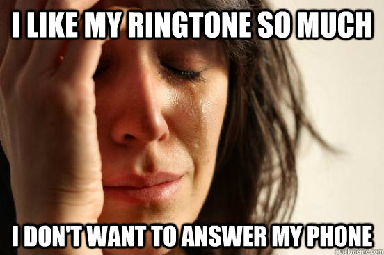 i like my ringtone so much i dont want to answer my phone - First World Problems