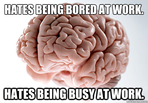 hates being bored at work hates being busy at work  - Scumbag Brain