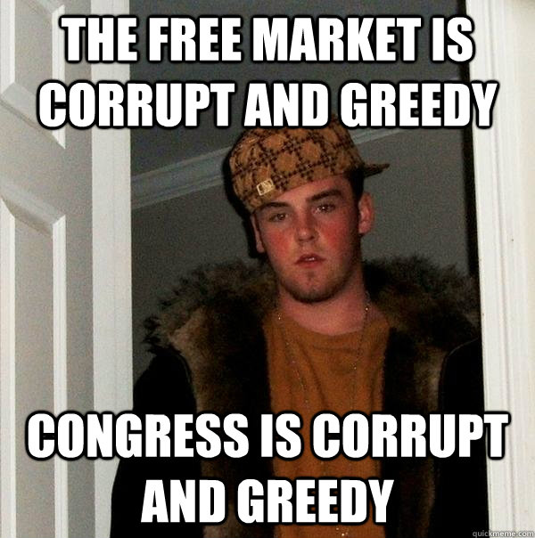 the free market is corrupt and greedy congress is corrupt an - Scumbag Steve