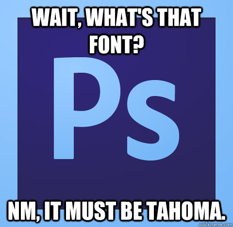 wait whats that font nm it must be tahoma - scumbag photoshop