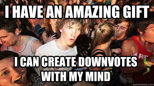 i have an amazing gift i can create downvotes with my mind - Sudden Clarity Clarence
