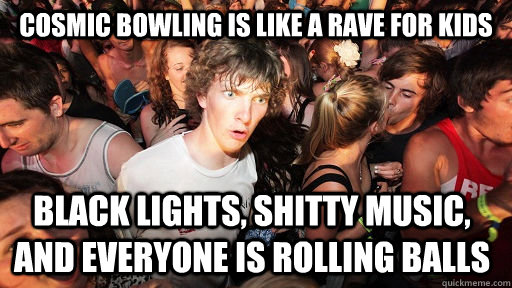 cosmic bowling is like a rave for kids black lights shitty  - Sudden Clarity Clarence