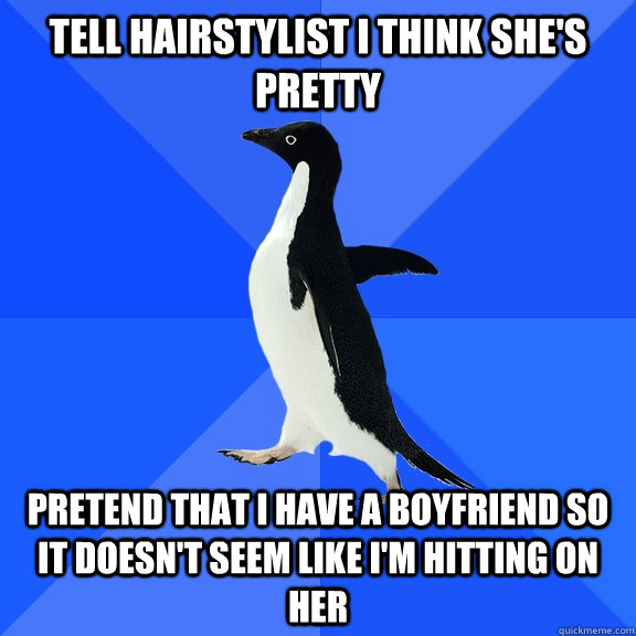 tell hairstylist i think shes pretty pretend that i have a  - Socially Awkward Penguin