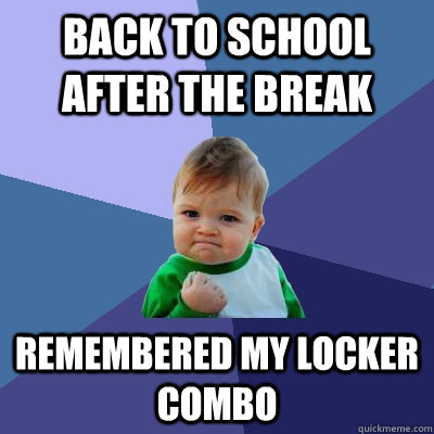 back to school after the break remembered my locker combo - Success Kid