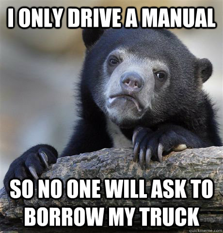 i only drive a manual so no one will ask to borrow my truck - Confession Bear
