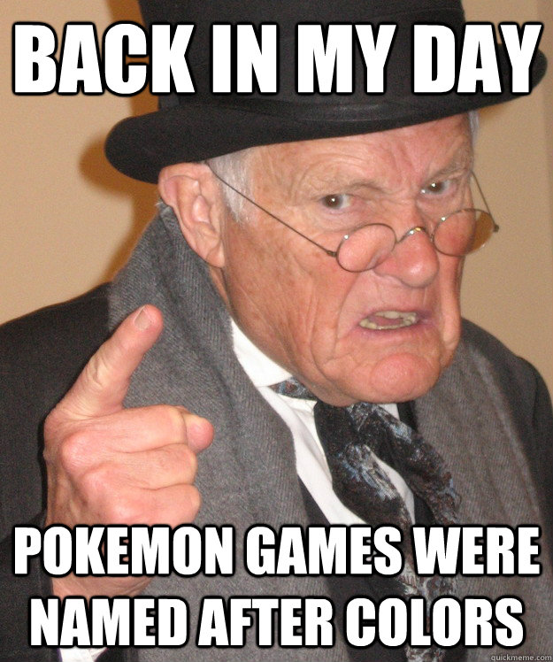 back in my day pokemon games were named after colors - Angry Old Man