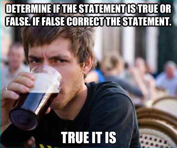 determine if the statement is true or false if false correc - Lazy College Senior