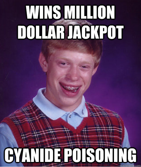 wins million dollar jackpot cyanide poisoning - Bad Luck Brian