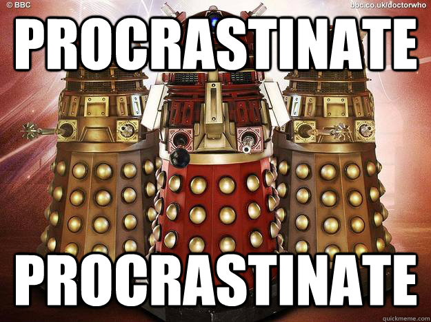 procrastinate procrastinate - How I feel as a redditor and a fan of Doctor Who