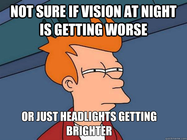 not sure if vision at night is getting worse or just headlig - Futurama Fry