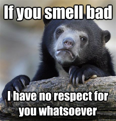 if you smell bad i have no respect for you whatsoever - Confession Bear