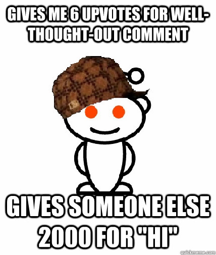 gives me 6 upvotes for wellthoughtout comment gives someon - Scumbag Redditor