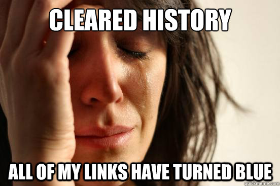 cleared history all of my links have turned blue - First World Problems