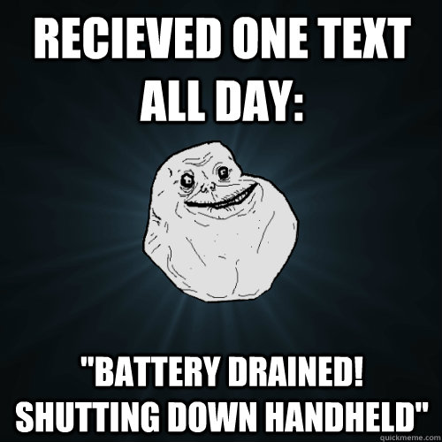 recieved one text all day battery drained shutting down h - Forever Alone