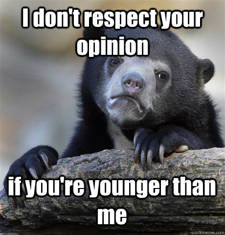 i dont respect your opinion if youre younger than me - Confession Bear