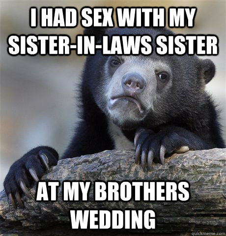 i had sex with my sisterinlaws sister at my brothers weddi - Confession Bear