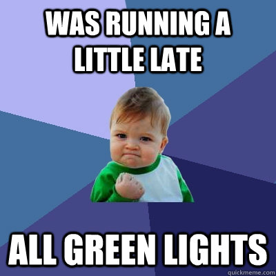was running a little late all green lights - Success Kid