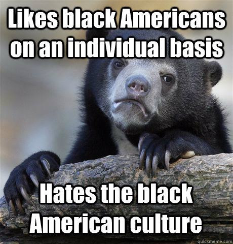 likes black americans on an individual basis hates the black - Confession Bear