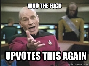 who the fuck upvotes this again - Annoyed Picard