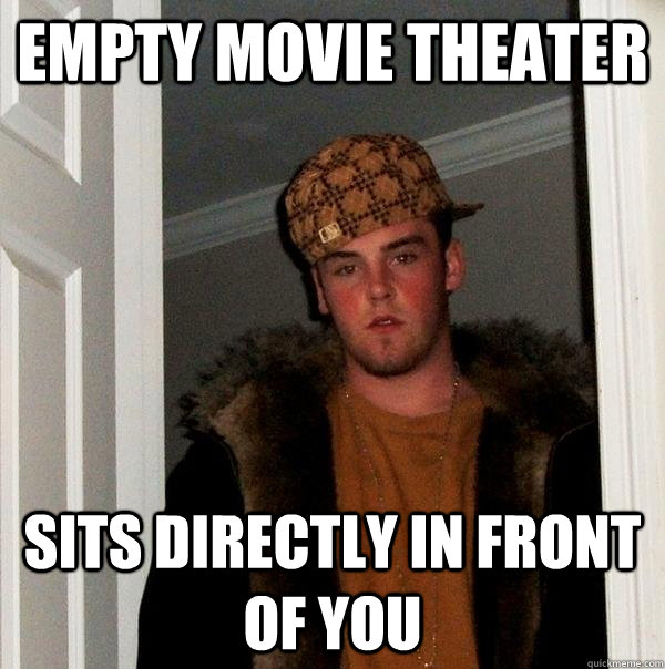 empty movie theater sits directly in front of you - Scumbag Steve