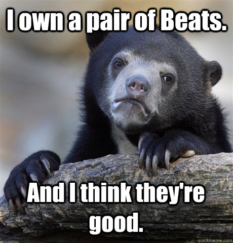i own a pair of beats and i think theyre good - Confession Bear