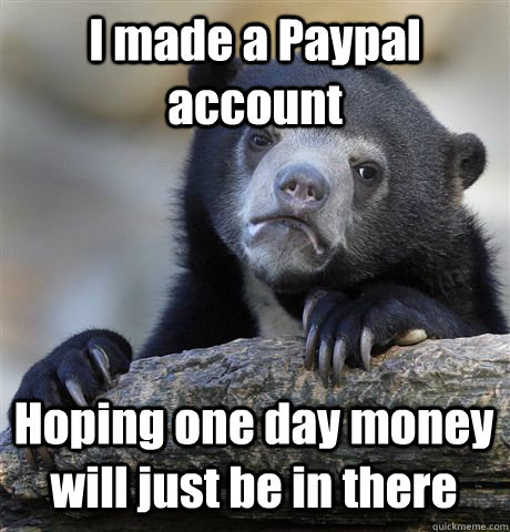 i made a paypal account hoping one day money will just be in - Confession Bear