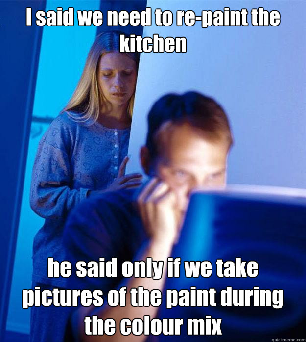i said we need to repaint the kitchen he said only if we ta - Redditors Wife