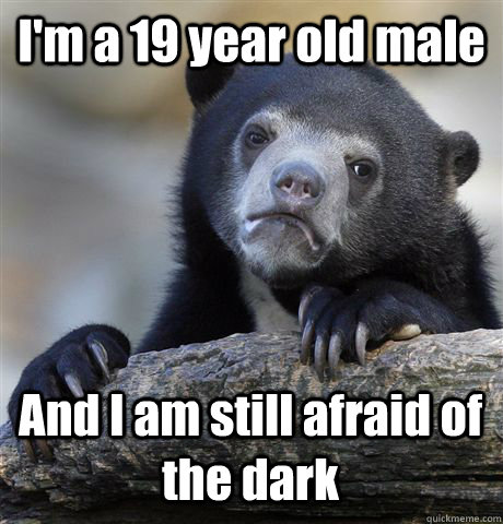 im a 19 year old male and i am still afraid of the dark - Confession Bear