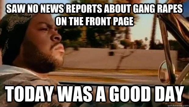saw no news reports about gang rapes on the front page today - Today was a good day