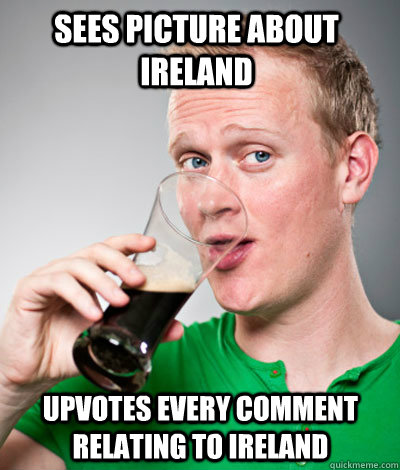 sees picture about ireland upvotes every comment relating to - Extremely Irish guy