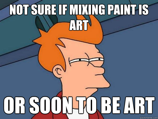 not sure if mixing paint is art or soon to be art - Futurama Fry