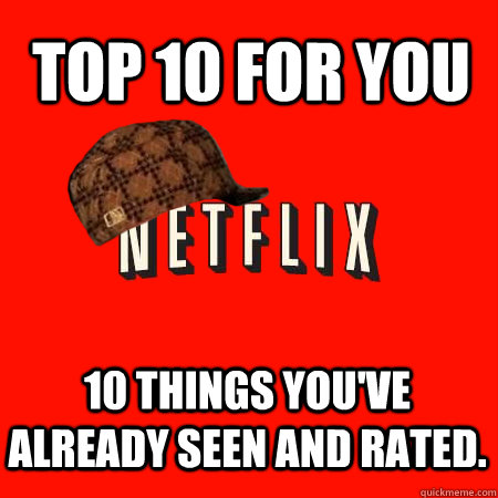 top 10 for you 10 things youve already seen and rated - Scumbag Netflix