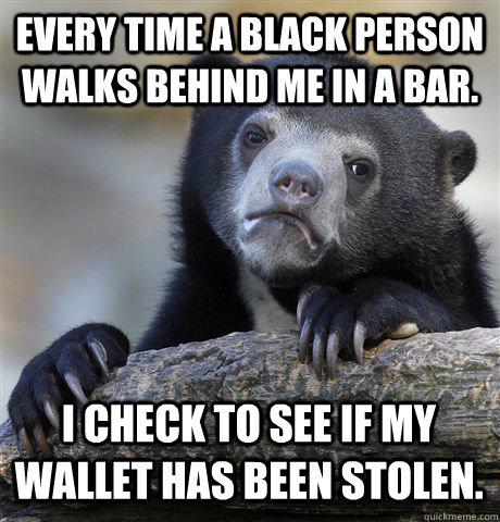 every time a black person walks behind me in a bar i check  - Confession Bear
