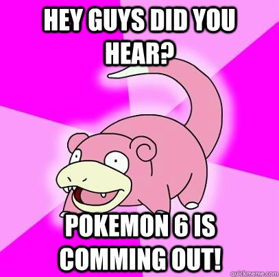 hey guys did you hear pokemon 6 is comming out - Slowpoke