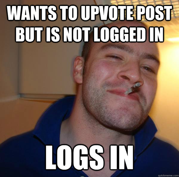 wants to upvote post but is not logged in logs in - Good Guy Greg