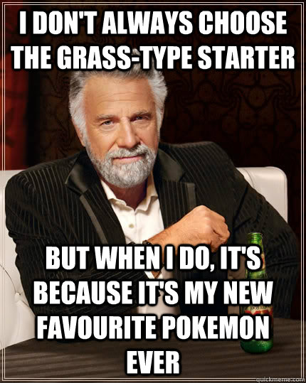 i dont always choose the grasstype starter but when i do  - The Most Interesting Man In The World